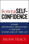 The Power of Self-Confidence: Become Unstoppable, Irresistible, and Unafraid in Every Area of Your Life - Brian Tracy,  Robert Kozak