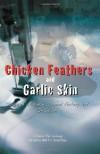 Chicken Feathers And Garlic Skin: Diary Of A Chinese Garment Factory Girl On Saipan - Chun Yu Wang, Walt F.J. Goodridge