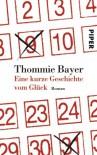 Eine kurze Geschichte vom Glück: Roman - Thommie Bayer
