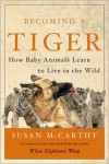 Becoming a Tiger: How Baby Animals Learn to Live in the Wild -
