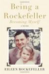 Being a Rockefeller, Becoming Myself: A Memoir - Eileen Rockefeller