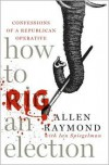 How to Rig an Election: Confessions of a Republican Operative - Allen Raymond, Ian Spiegelman