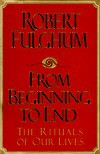 From Beginning to End: the Rituals of Our Lives - Robert Fulghum