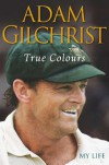 True Colours: My Life - Adam Gilchrist