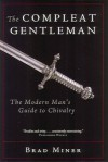 The Compleat Gentleman: The Modern Man's Guide to Chivalry - Brad Miner