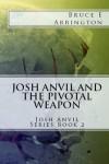 Josh Anvil and the Pivotal Weapon - Bruce E. Arrington, John Albers, Caroline Walsh