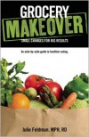 Grocery Makeover: An Aisle-by-Aisle Guide to Healthier Eating - Julie Feldman