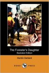 The Forester's Daughter (Illustrated Edition) (Dodo Press) - Hamlin Garland