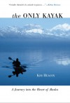 The Only Kayak: A Journey into the Heart of Alaska - Kim Heacox