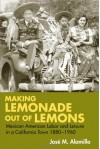Making Lemonade out of Lemons: Mexican American Labor and Leisure in a California Town 1880-1960 - José Alamillo