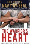 The Warrior's Heart: Becoming a Man of Compassion and Courage - Eric Greitens