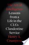 The Art of Intelligence: Lessons from a Life in the CIA's Clandestine Service - Henry A. Crumpton