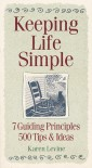 Keeping Life Simple: 7 Guiding Principles, 500 Tips & Ideas - Karen Levine