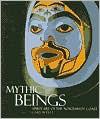 Mythic Beings: Spirit Art of the Northwest Coast - Gary Wyatt