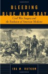 Bleeding Blue and Gray: Civil War Surgery and the Evolution of American Medicine - Ira Rutkow