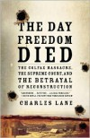 The Day Freedom Died: The Colfax Massacre, the Supreme Court, and the Betrayal of Reconstruction - Charles Lane