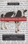 The Pathological Protein: Mad Cow, Chronic Wasting, and Other Deadly Prion Diseases - Philip Yam