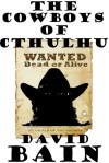 The Cowboys of Cthulhu: A Weird Western Grindhouse Novelette - David Bain