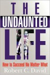 The Undaunted Life: How to Succeed No Matter What - Robert C. David