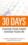 30 Days- Change your habits, Change your life: A couple of simple steps every day to create the life you want - Marc Reklau