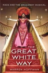 The Great White Way: Race and the Broadway Musical - Warren Hoffman