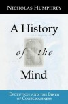 A History of the Mind: Evolution and the Birth of Consciousness - Nicholas Keynes Humphrey