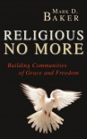 Religious No More: Building Communities Of Grace And Freedom - Mark D. Baker