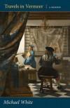 Travels in Vermeer: A Memoir - Michael White