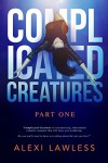 Complicated Creatures: Part One in a Romantic Suspense Thriller - Alexi Lawless
