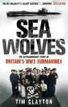 SEA WOLVES: The Extraordinary Story of Britain's WW2 Submarines - Tim Clayton
