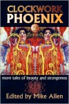 Clockwork Phoenix 2: More Tales of Beauty and Strangeness - Tanith Lee, Catherynne M. Valente, Steve Rasnic Tem, Gemma Files, Claude Lalumière, Marie Brennan, Mike Allen, Forrest Aguirre, Barbara Krasnoff, Mary Robinette Kowal, Kelly Barnhill, Ian McHugh, Joanna Galbraith, Ann Leckie, Stephen J. Barringer, Saladin Ahmed, Leah Bob