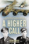 A Higher Call: An Incredible True Story of Combat and Chivalry in the War-Torn Skies of World War II - Adam Makos, Larry Alexander