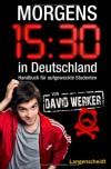 Morgens 15.30 in Deutschland: Handbuch für aufgeweckte Studenten - David Werker