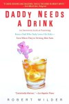 Daddy Needs a Drink: An Irreverent Look at Parenting from a Dad Who Truly Loves His Kids—Even When They're Driving Him Nuts - Robert  Wilder