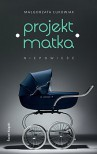 Projekt Matka. Niepowieść - Małgorzata Łukowiak