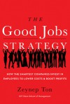 The Good Jobs Strategy: How the Smartest Companies Invest in Employees to Lower Costs and Boost Profits - Zeynep Ton
