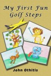 My First Fun Golf Steps (My First Travel Books Series) - Anna Othitis, John Othitis
