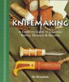Knifemaking: A Complete Guide to Crafting Knives, Handles & Sheaths - Bo Bergman