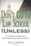 Don't Go To Law School (Unless): A Law Professor's Inside Guide to Maximizing Opportunity and Minimizing Risk - Paul Campos