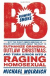 Blowing Smoke: Why the Right Keeps Serving Up Whack-Job Fantasies About the Plot to Euthanize Grandma, Outlaw Christmas, and Turn Junior Into a Raging Homosexual - Michael Wolraich