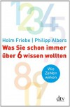 Was Sie schon immer über 6 wissen wollten: Wie Zahlen wirken - 'Holm Friebe',  'Philipp Albers'