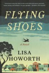 Flying Shoes: A Novel - Lisa Howorth