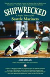 Shipwrecked: A Peoples' History of the Seattle Mariners - Jon Wells