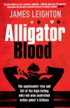 Alligator Blood: The Spectacular Rise and Fall of the High-rolling Whiz-kid who Controlled Online Poker's Billions - James Leighton