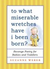 To What Miserable Wretches Have I Been Born?: Revenge Poetry for Babies and Toddlers - Suzanne Weber