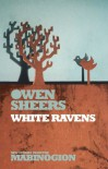 White Ravens (New Stories from the Mabinogion) - Owen Sheers