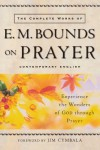 Complete Works of E. M. Bounds on Prayer, The: Experience the Wonders of God through Prayer - E. M. Bounds