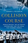 Collision Course: Ronald Reagan, the Air Traffic Controllers, and the Strike that Changed America - Joseph A. McCartin