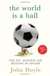 The World is a Ball: The Joy, Madness and Meaning of Soccer - John Doyle