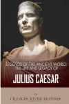 Legends of the Ancient World: The Life and Legacy of Julius Caesar - Charles River Editors